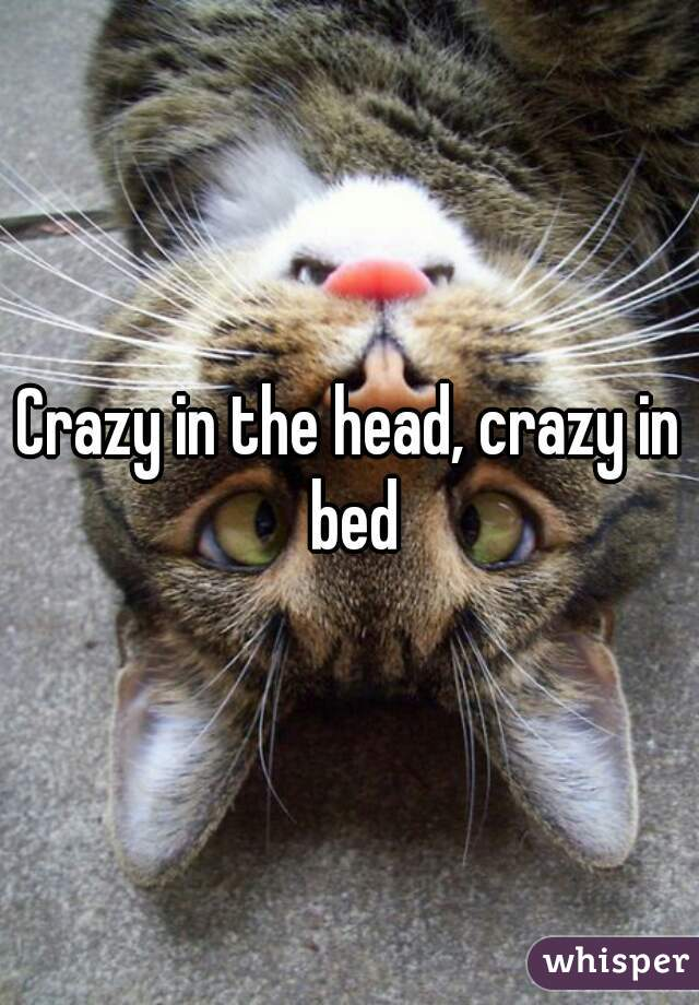 crazy in the head crazy in the bed Crazy in the head, crazy in bed crazy in the head crazy in the bed