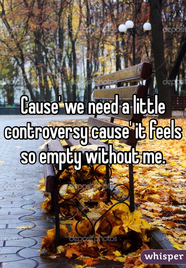 Cause' we need a little controversy cause' it feels so empty ...