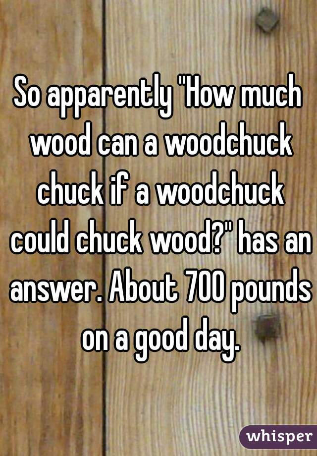 """So apparently """"How much wood can a woodchuck chuck if a ..."""
