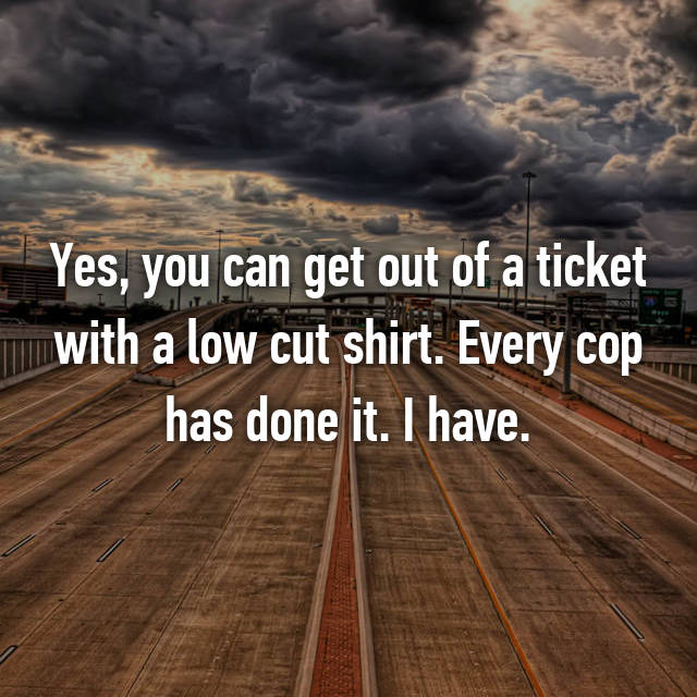 Yes, you can get out of a ticket with a low cut shirt. Every cop has done it. I have.