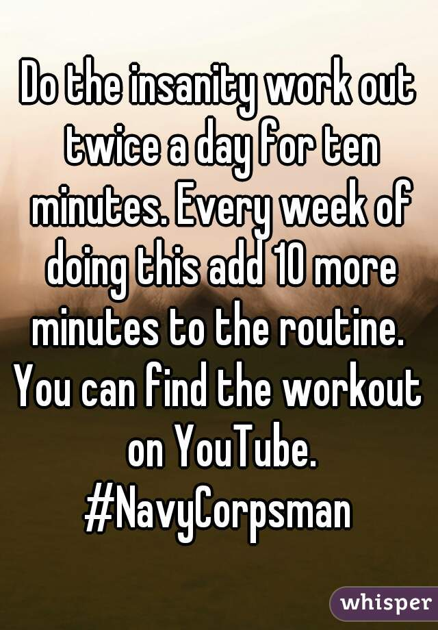 Do The Insanity Work Out Twice A Day For Ten Minutes Every Week Of Doing This Add 10 More To Routine