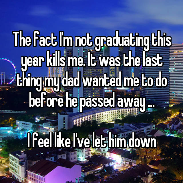 The fact I'm not graduating this year kills me. It was the last thing my dad wanted me to do before he passed away ...   I feel like I've let him down