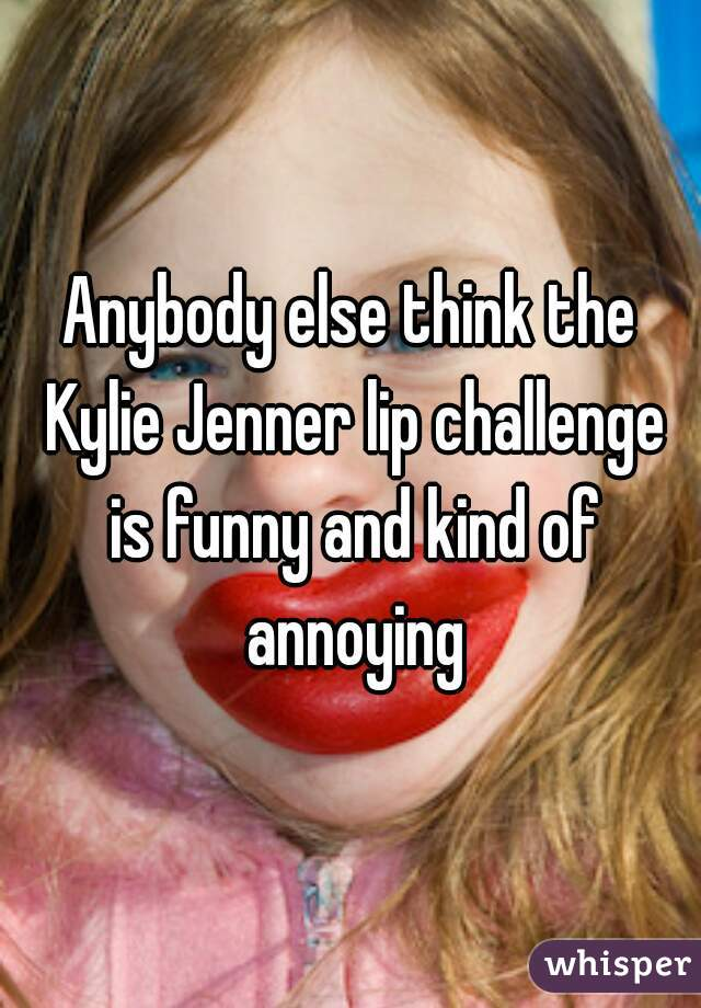The kylie jenner lip challenge is funny and kind of annoying whisper