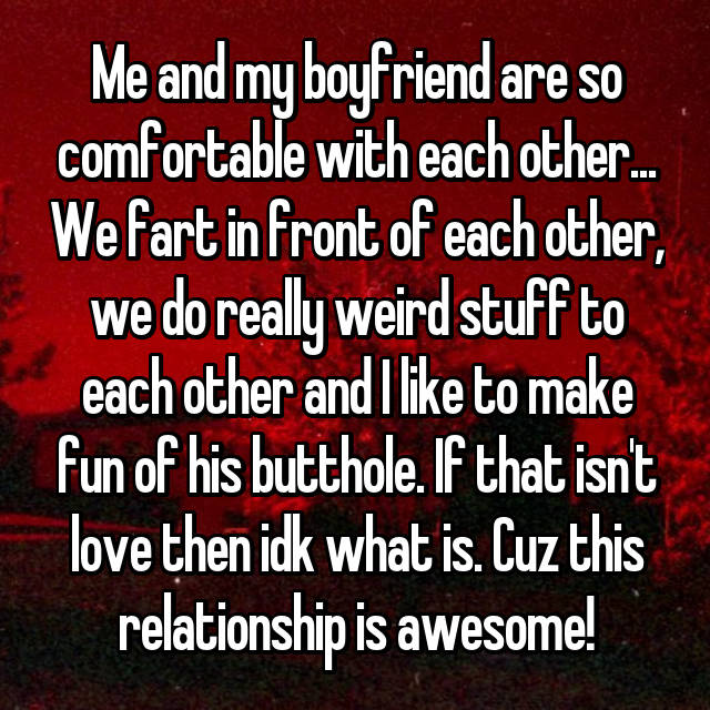 Me and my boyfriend are so comfortable with each other... We fart in front of each other, we do really weird stuff to each other and I like to make fun of his butthole. If that isn't love then idk what is. Cuz this relationship is awesome!