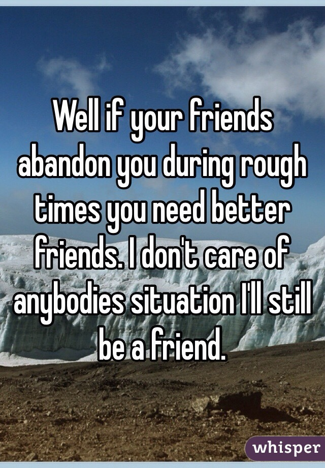 well if your friends abandon you during rough times you