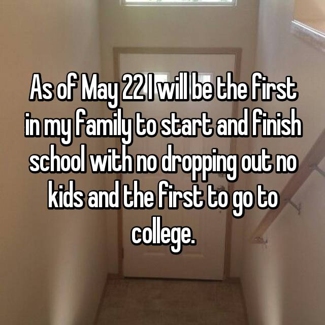 As of May 22 I will be the first in my family to start and finish school with no dropping out no kids and the first to go to college.