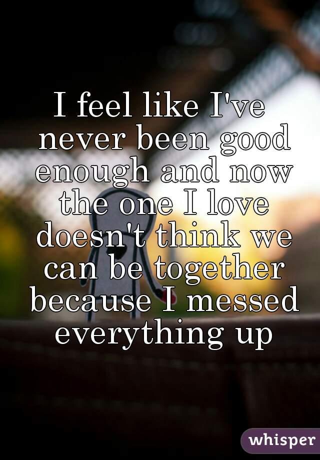 Never Been Good Enough Never Been Good Enough And