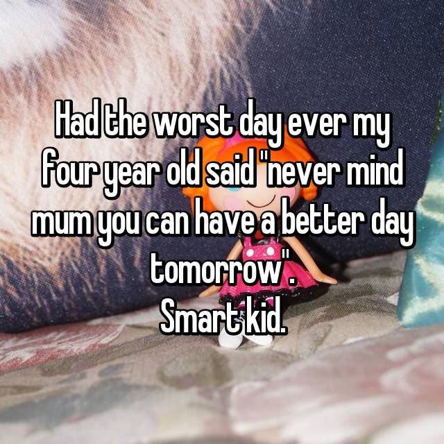 "Had the worst day ever my four year old said ""never mind mum you can have a better day tomorrow"". Smart kid."