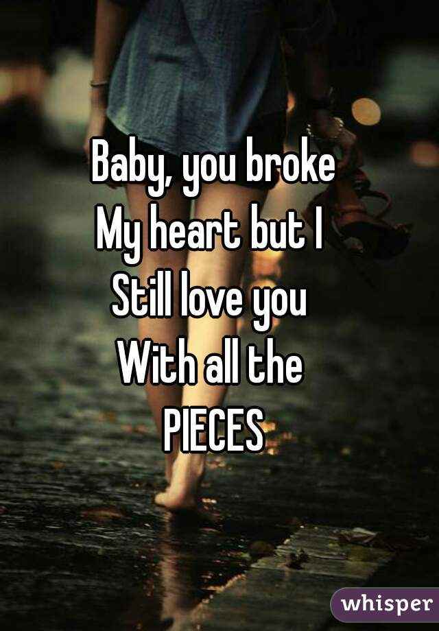 Baby, you broke My hea...