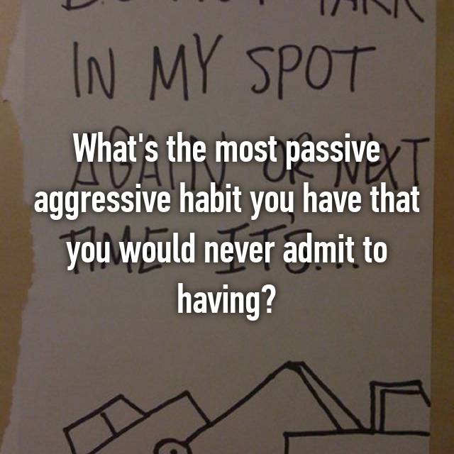 What's the most passive aggressive habit you have that you would never admit to having?