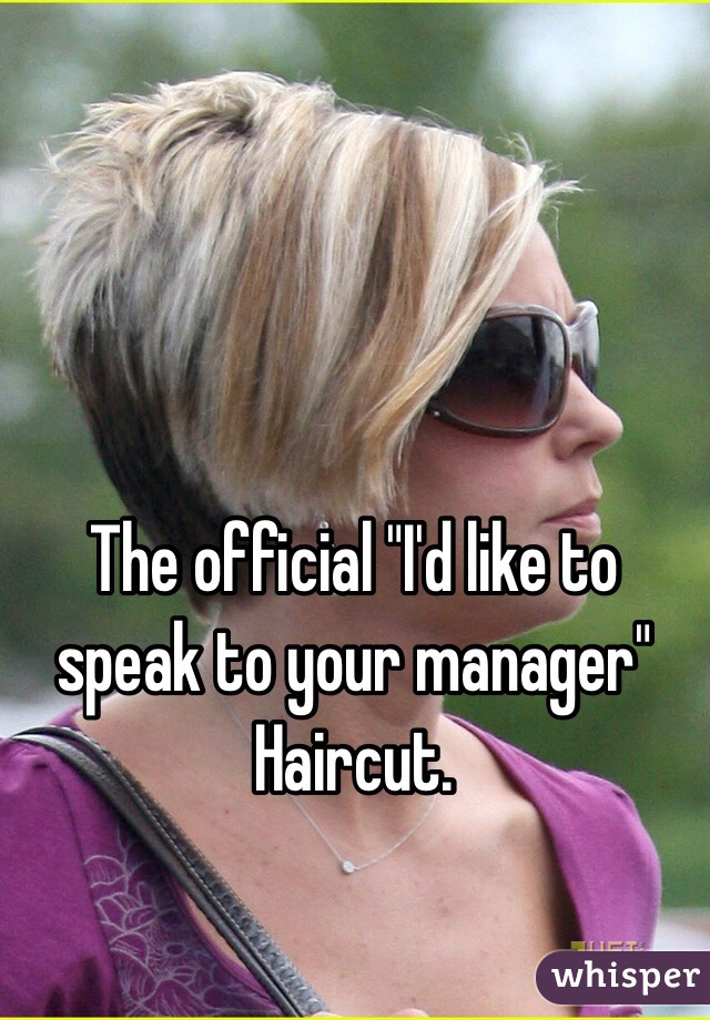 The official quot;I39;d like to speak to your managerquot; Haircut.