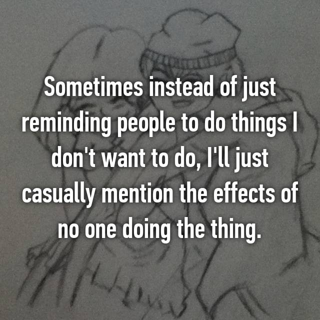 Sometimes instead of just reminding people to do things I don't want to do, I'll just casually mention the effects of no one doing the thing.