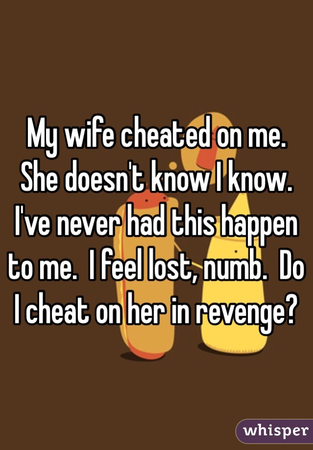 wife cheated on me. She doesn't know I know. I've never had this ...