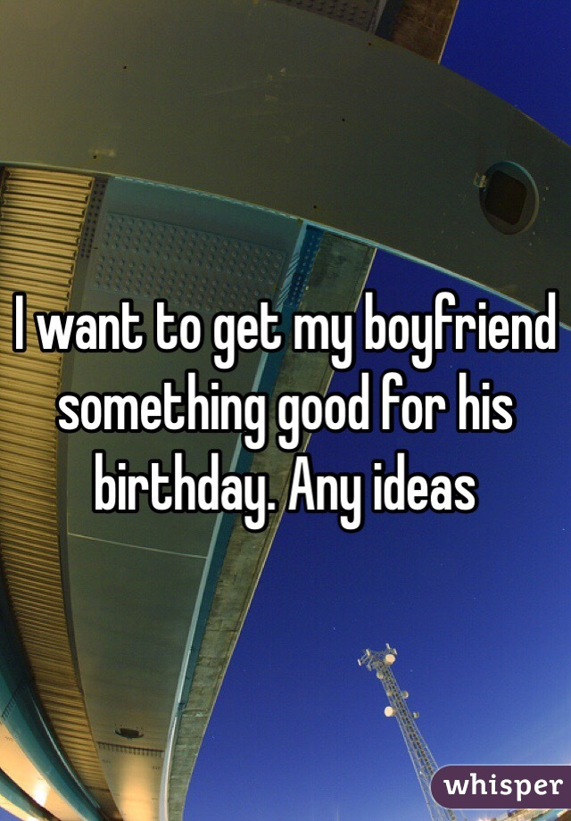 I want to get my boyfriend something good for his birthday for What do get my boyfriend for his birthday