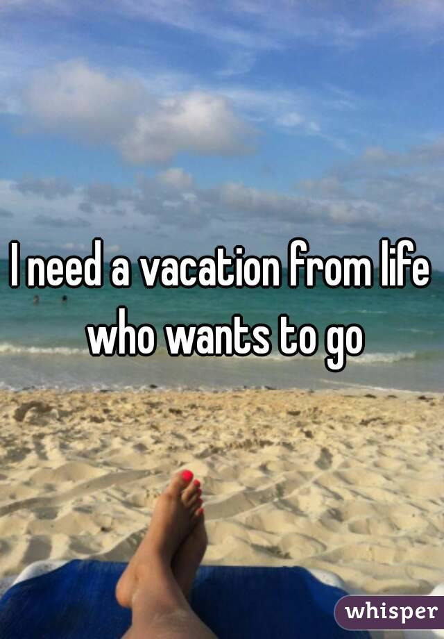 I need a vacation from life who wants to go