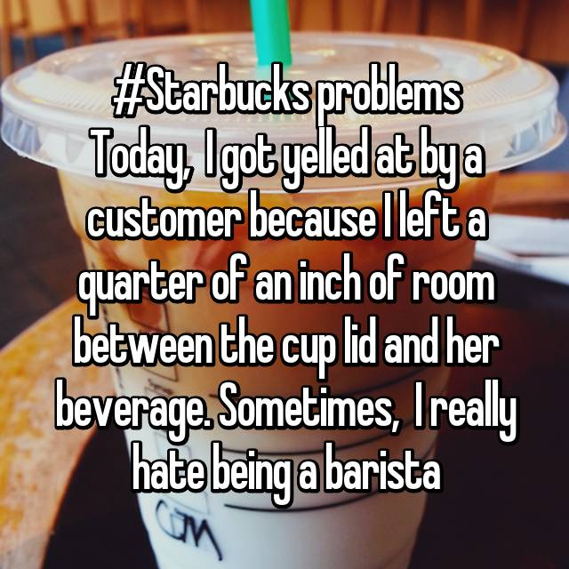 #Starbucks problems Today,  I got yelled at by a customer because I left a quarter of an inch of room between the cup lid and her beverage. Sometimes,  I really hate being a barista