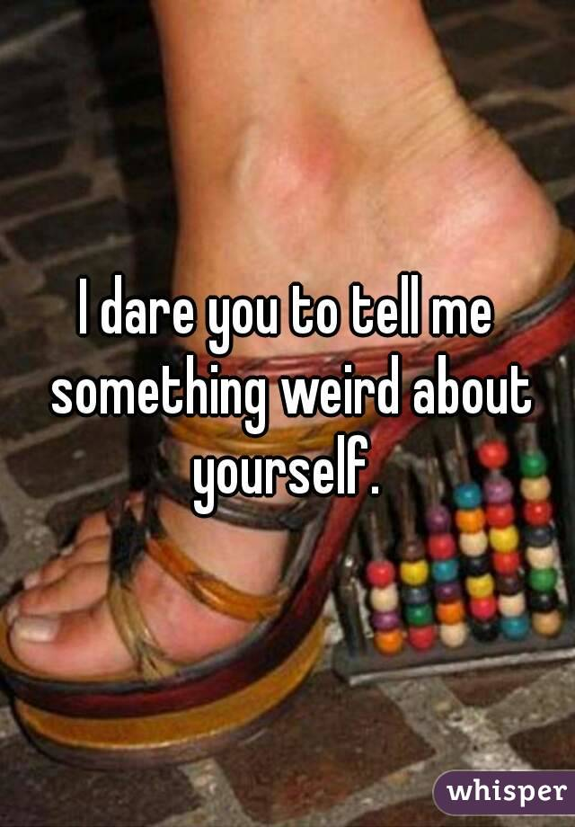 dare you to tell me something weird about yourself.