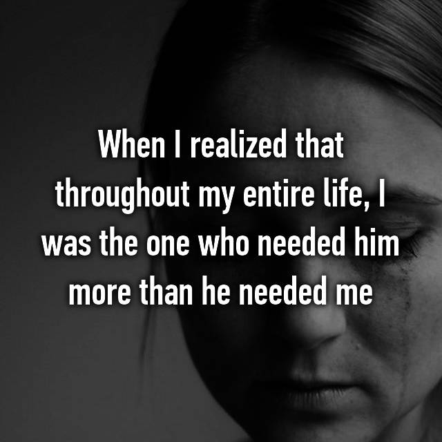 When I realized that throughout my entire life, I was the one who needed him more than he needed me
