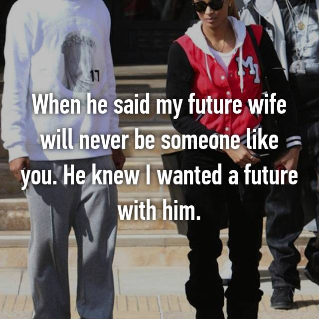 When he said my future wife will never be someone like you. He knew I wanted a future with him.