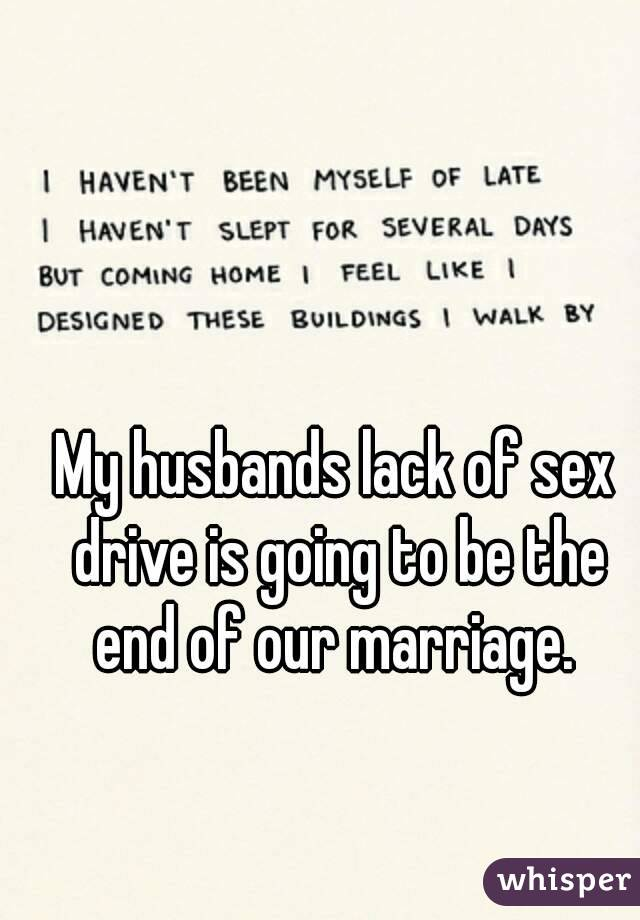 husbands lack of sex drive is going to be the end of our marriage.