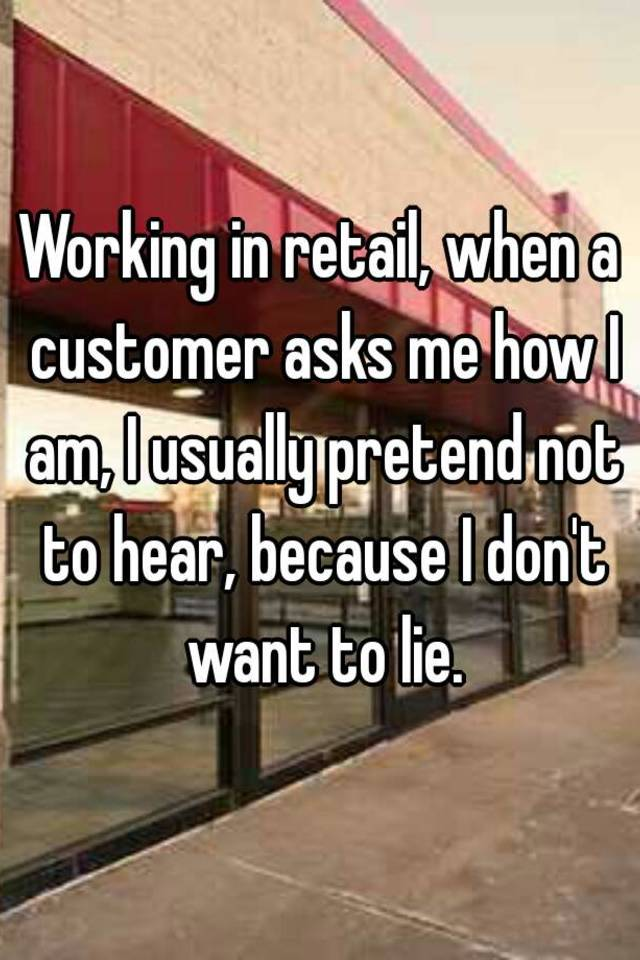 Working in retail, when a customer asks me how I am, I usually pretend not to hear, because I don