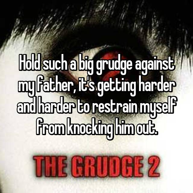 Hold such a big grudge against my father, it's getting harder and harder to restrain myself from knocking him out.