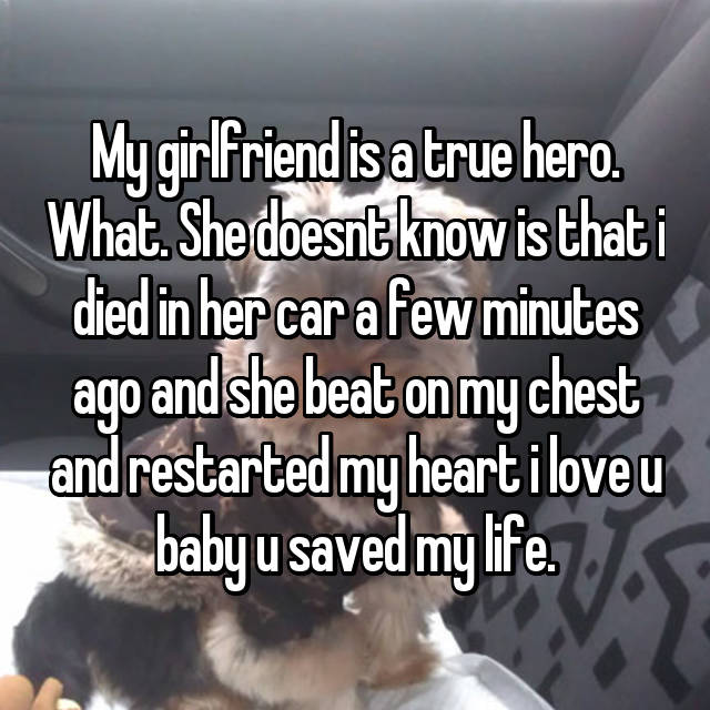 My girlfriend is a true hero. What. She doesnt know is that i died in her car a few minutes ago and she beat on my chest and restarted my heart i love u baby u saved my life.