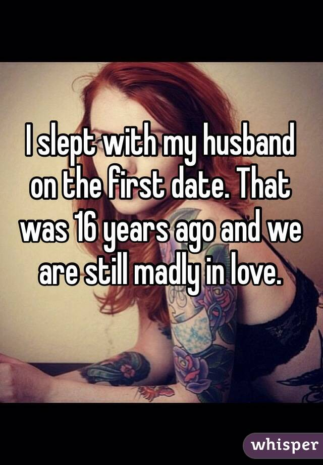 I slept with my husband  on the first date. That was 16 years ago and we are still madly in love.