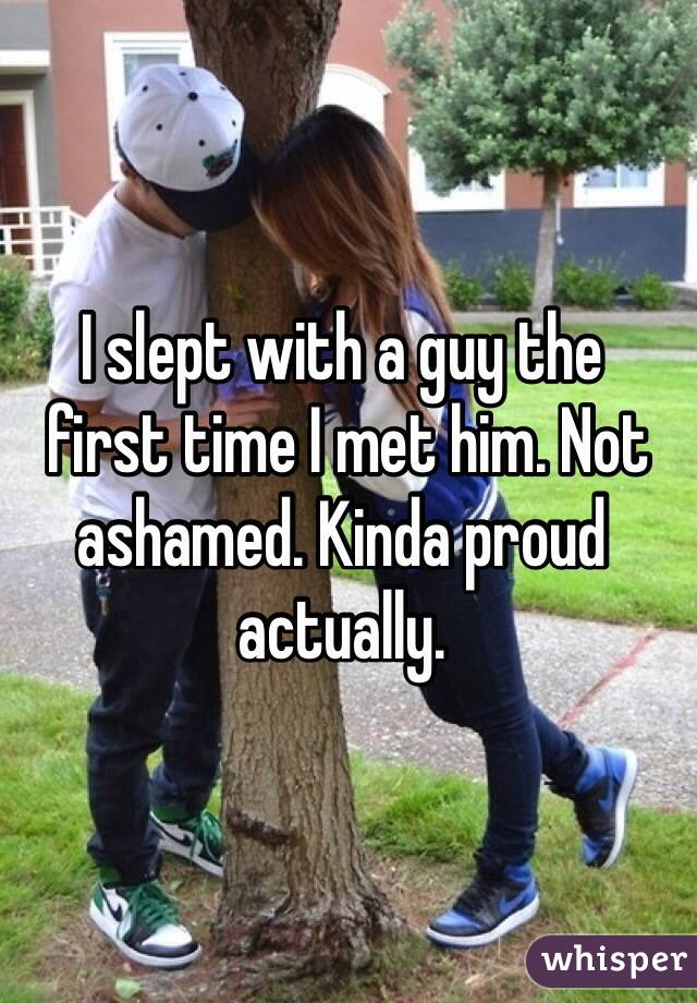 I slept with a guy the  first time I met him. Not ashamed. Kinda proud actually.