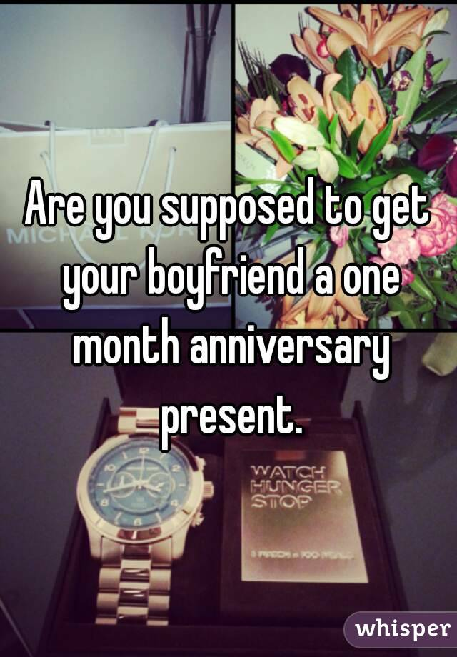 Are you supposed to get your boyfriend a one month for What to get my boyfriend for anniversary