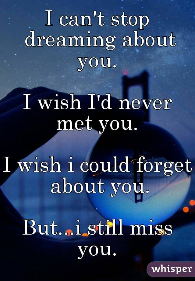 I can't stop dreaming about you. I wish I'd never met you.