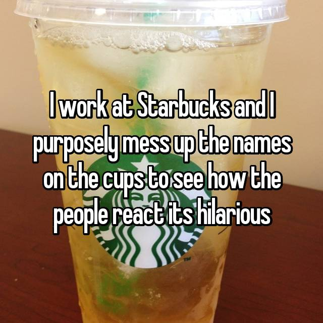 I work at Starbucks and I purposely mess up the names on the cups to see how the people react its hilarious