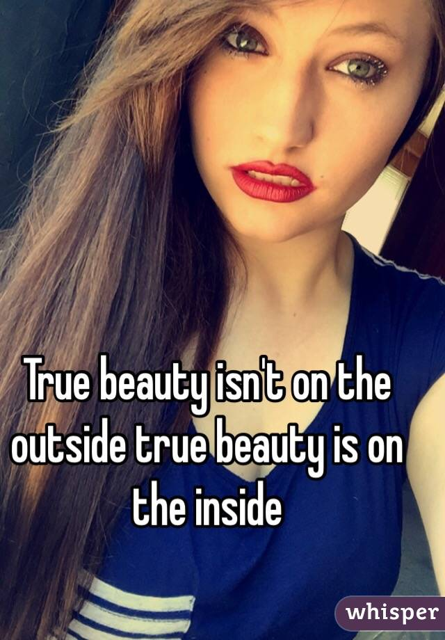 is true beauty inside or out 30 beautiful quotes on inner beauty  beauty is being the best possible version of yourself on the inside and out our hearts are drunk with a beauty our eyes could never see – george w russell true beauty comes from within beauty always promises, but never gives anything – simone weil.