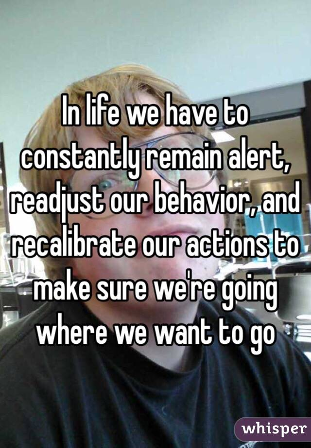 In life we have to constantly remain alert, readjust our behavior ...