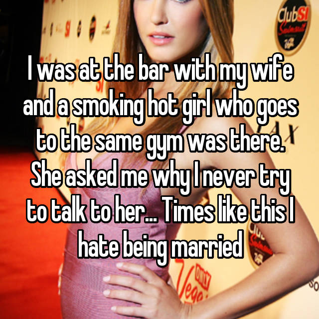 I was at the bar with my wife and a smoking hot girl who goes to the same gym was there. She asked me why I never try to talk to her... Times like this I hate being married