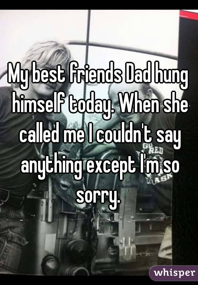 My best friends Dad hung himself today. When she called me I couldn't say anything except I'm so sorry.