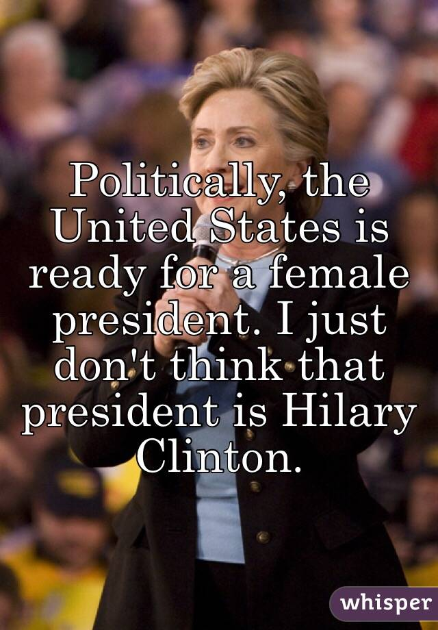 Politically, the United States is ready for a female president. I just don't think that president is Hilary Clinton.