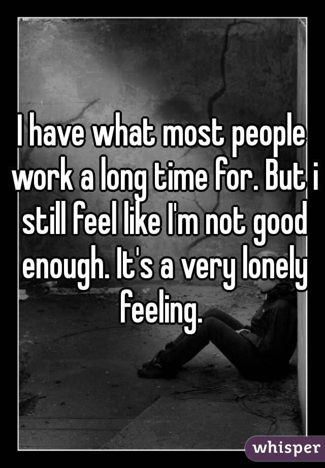 I have what most people work a long time for. But i still feel like I'm not good enough. It's a very lonely feeling.