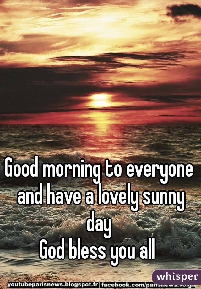 Good Morning Everyone God Bless You All : Good morning to everyone and have a lovely sunny day god