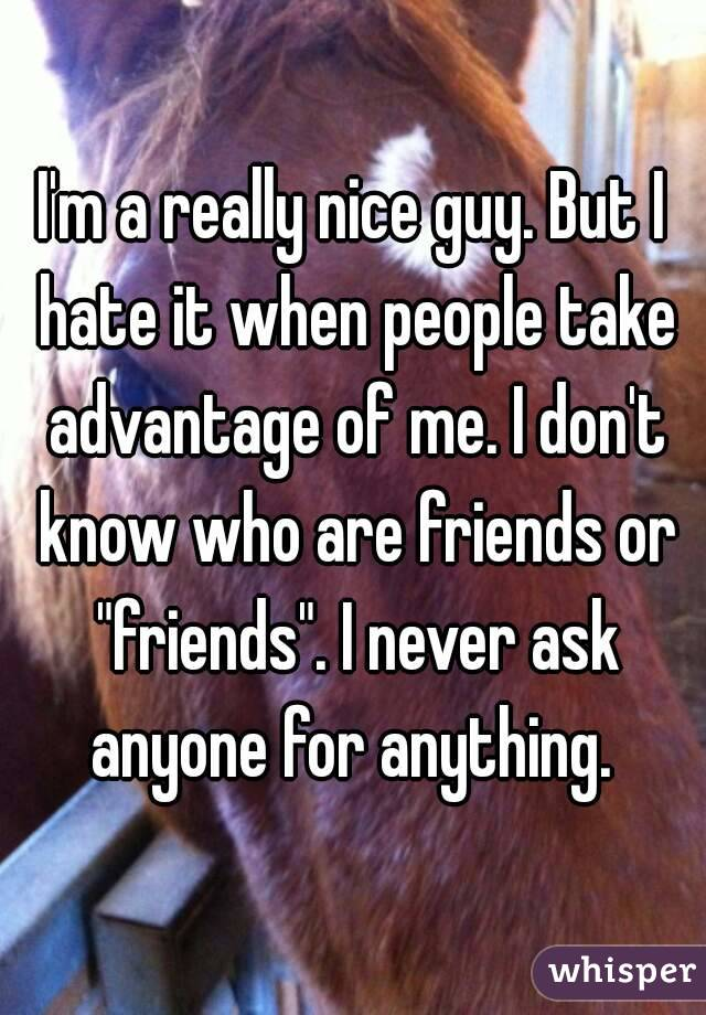 I'm a really nice guy. But I hate it when people take ...
