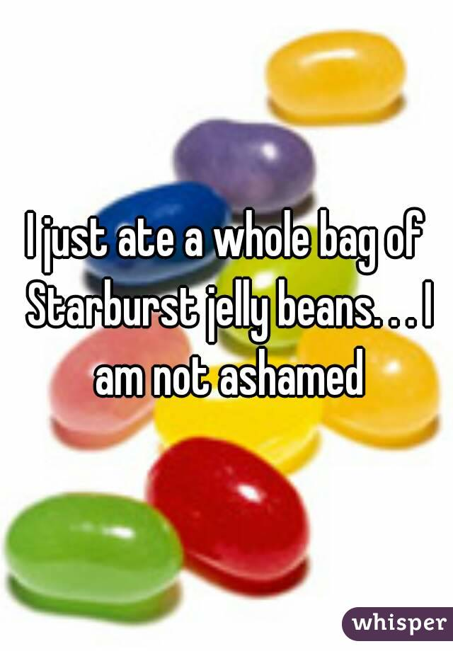 I just ate a whole bag of Starburst jelly beans. . . I am not ashamed