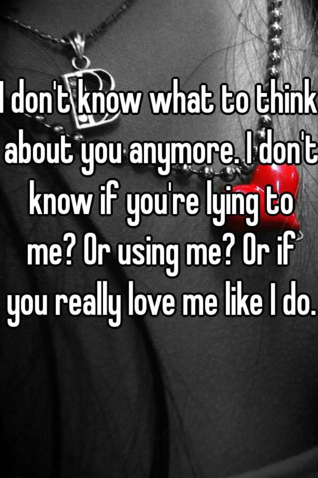 I don't know what to think about you anymore. I don't know ...