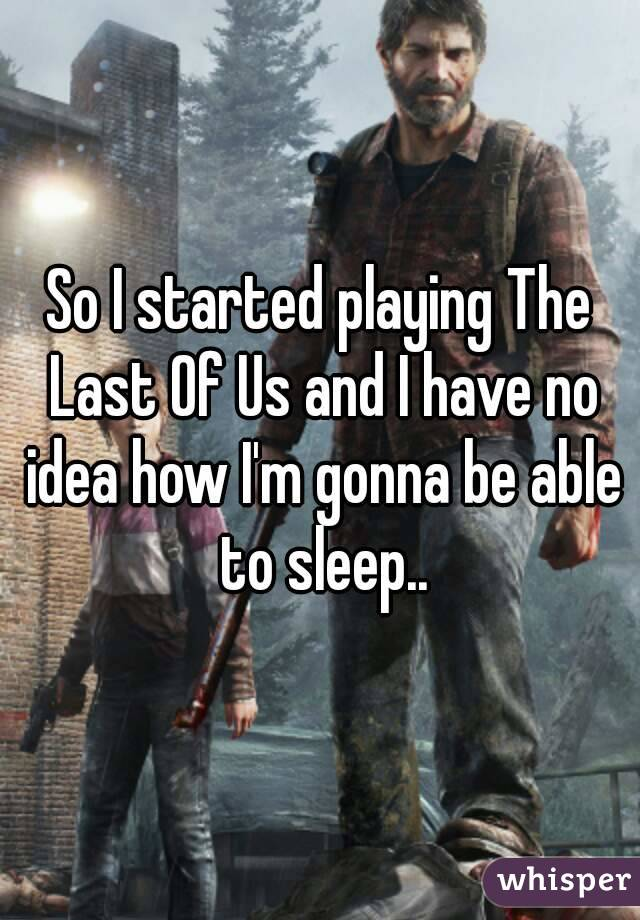 So I started playing The Last Of Us and I have no idea how I'm gonna be able to sleep..