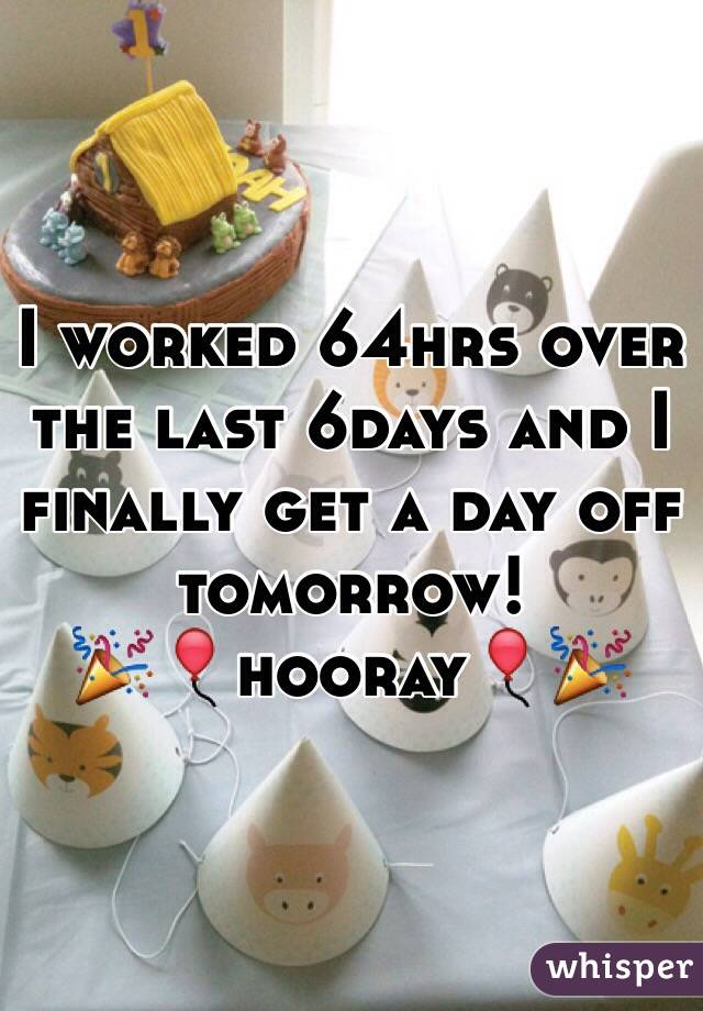 I worked 64hrs over the last 6days and I finally get a day off tomorrow! 🎉🎈hooray🎈🎉