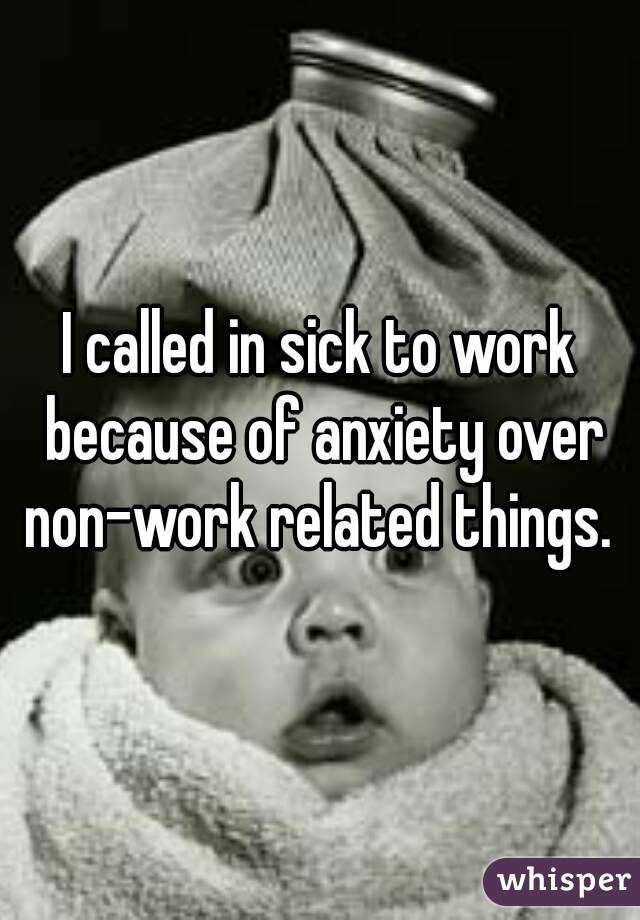 I called in sick to work because of anxiety over non-work related things.