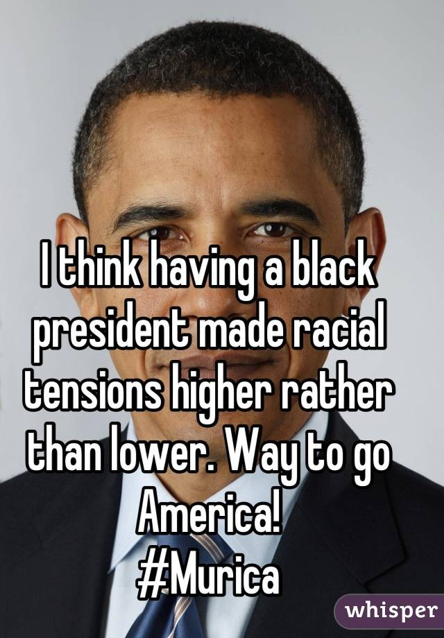 I think having a black president made racial tensions higher rather than lower. Way to go America! #Murica