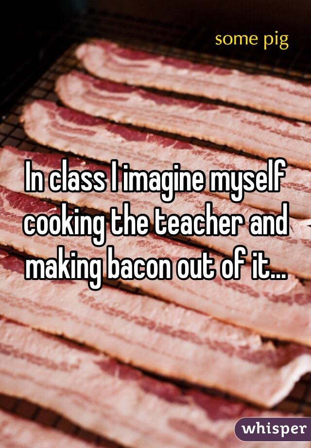 In class I imagine myself cooking the teacher and making bacon out of it...