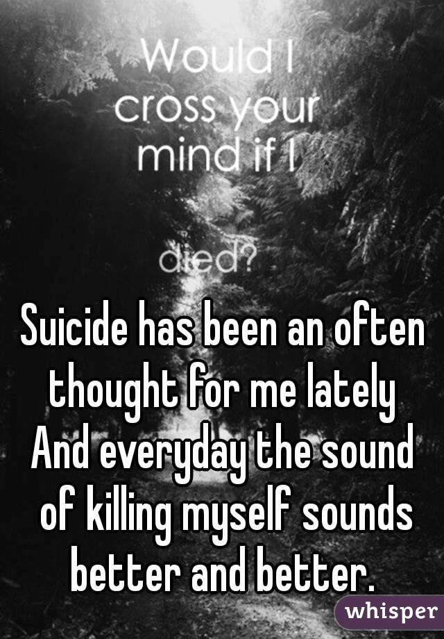 Suicide has been an often thought for me lately  And everyday the sound of killing myself sounds better and better.