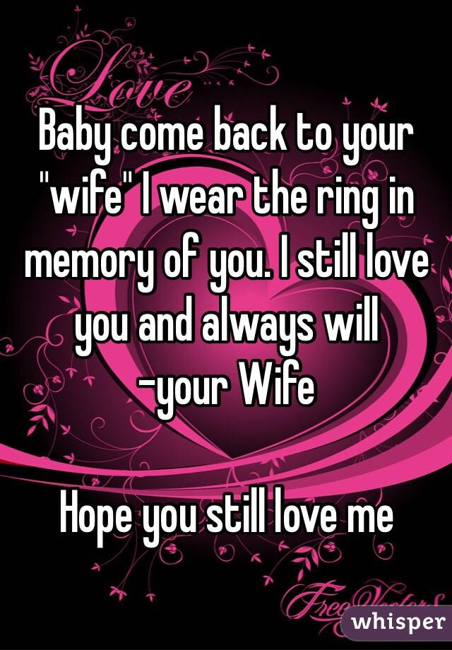"Baby come back to your ""wife"" I wear the ring in memory of you. I still love you and always will  -your Wife   Hope you still love me"