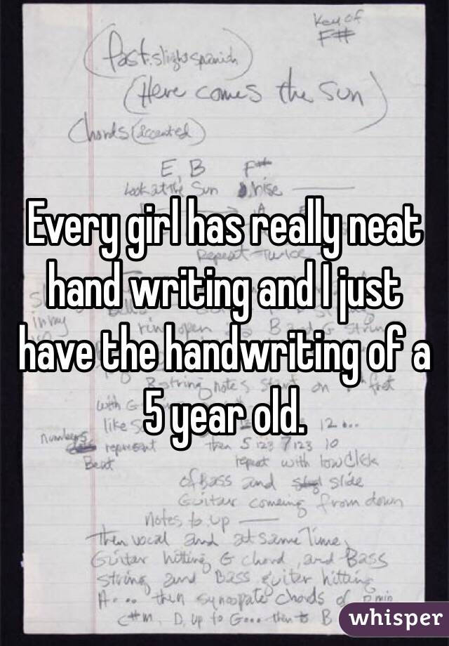 Every girl has really neat hand writing and I just have the handwriting of a 5 year old.